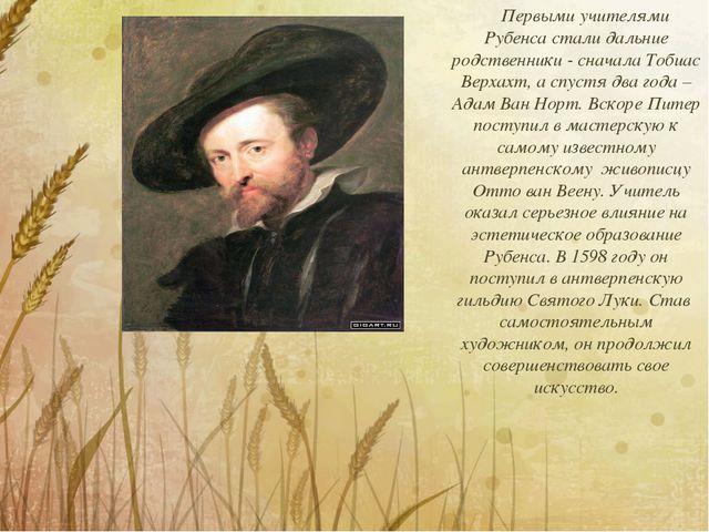 Первыми учителями Рубенса стали дальние родственники - сначала Тобиас Верхах...