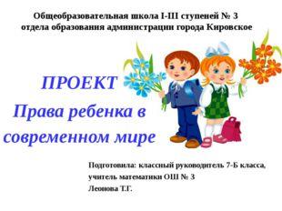 ПРОЕКТ Права ребенка в современном мире Общеобразовательная школа I-III ступе