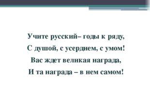 Учите русский–годы к ряду, С душой, с усердием, с умом! Вас ждет великая на