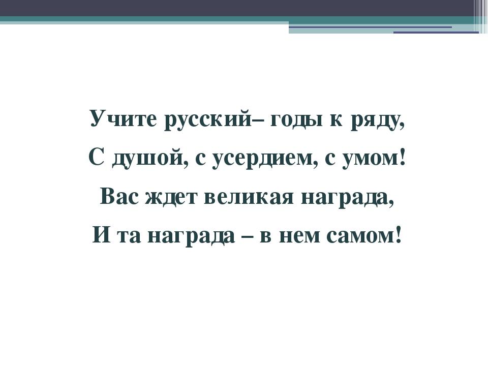 Учите русский–годы к ряду, С душой, с усердием, с умом! Вас ждет великая на...