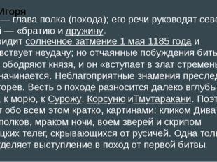 Игорь — глава полка (похода); его речи руководят северских князей — «братию и