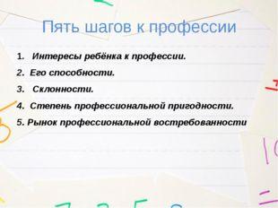 Пять шагов к профессии 1.  Интересы ребёнка к профессии. 2. Его способности