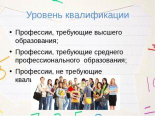 Уровень квалификации Профессии, требующие высшего образования; Профессии, тре