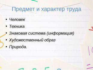 Предмет и характер труда Человек Техника Знаковая система (информация) Художе