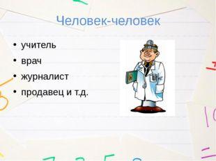 Человек-человек учитель врач журналист продавец и т.д.