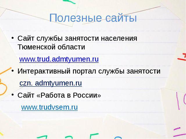 Полезные сайты Сайт службы занятости населения Тюменской области www.trud.adm...