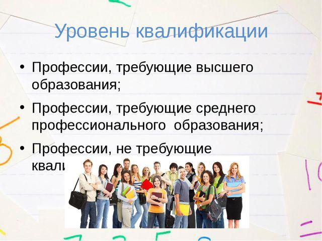 Уровень квалификации Профессии, требующие высшего образования; Профессии, тре...