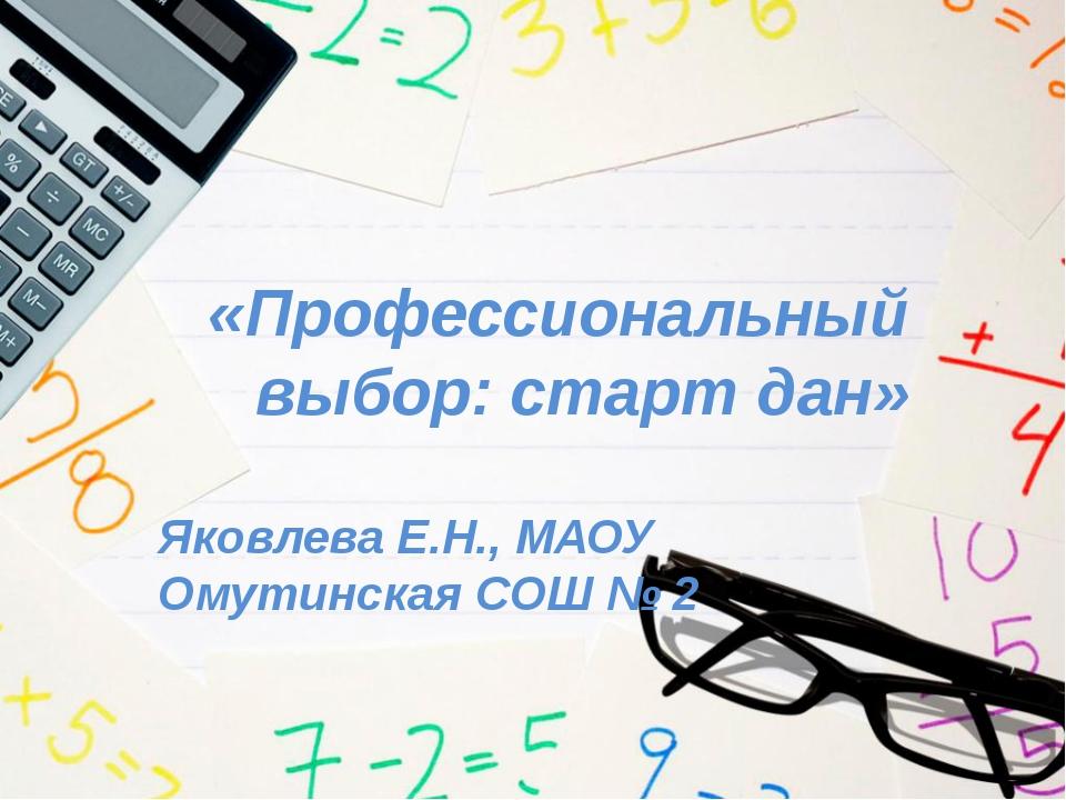 «Профессиональный выбор: старт дан» Яковлева Е.Н., МАОУ Омутинская СОШ № 2