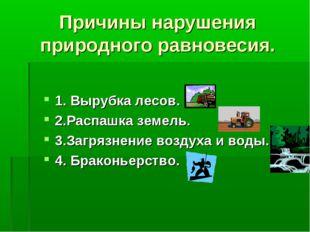 Причины нарушения природного равновесия. 1. Вырубка лесов. 2.Распашка земель.