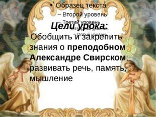 Цели урока: Обобщить и закрепить знания о преподобном Александре Свирском; р