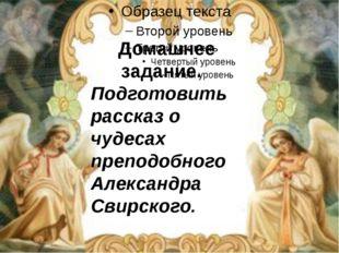 Домашнее задание. Подготовить рассказ о чудесах преподобного Александра Свир