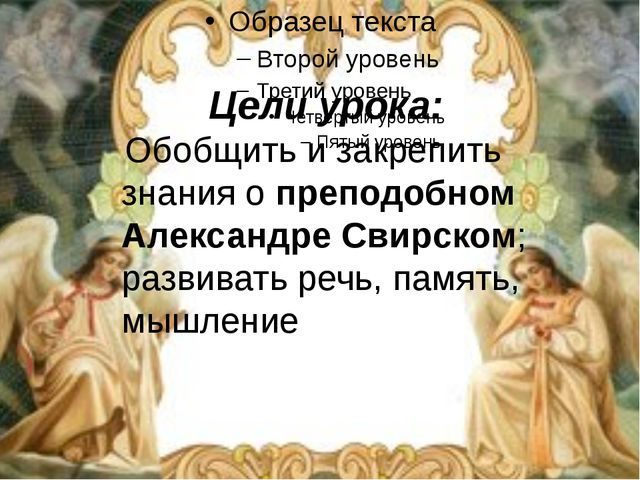 Цели урока: Обобщить и закрепить знания о преподобном Александре Свирском; р...