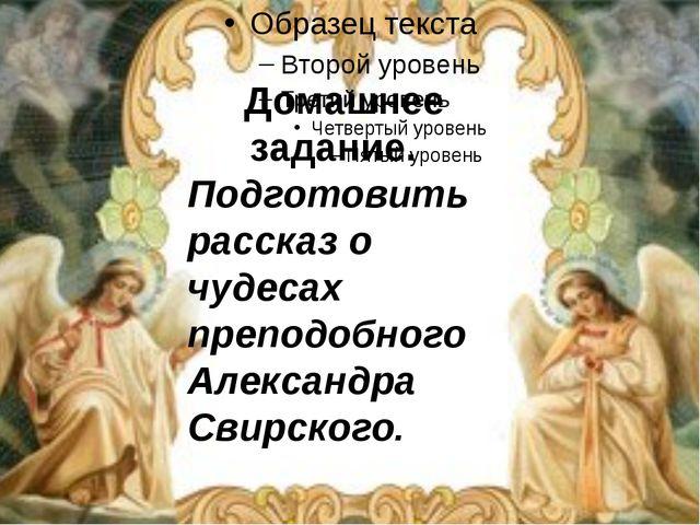 Домашнее задание. Подготовить рассказ о чудесах преподобного Александра Свир...