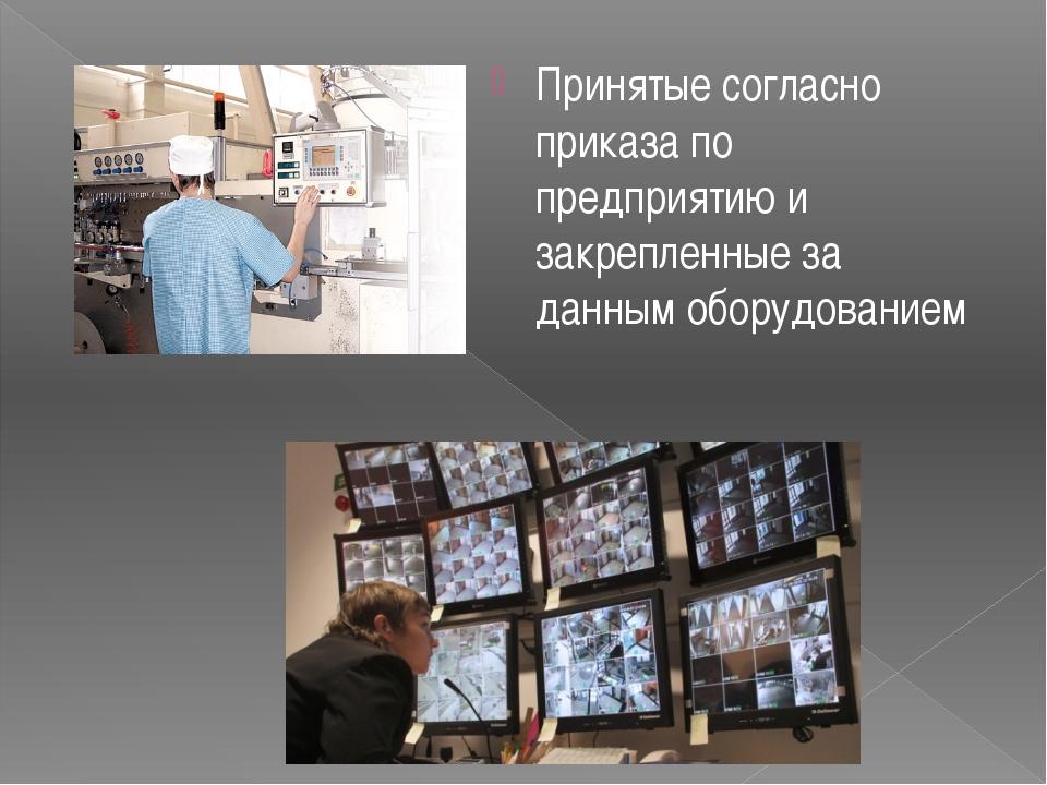 Принятые согласно приказа по предприятию и закрепленные за данным оборудованием