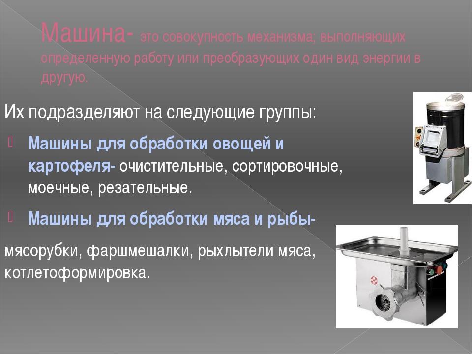 Машина- это совокупность механизма; выполняющих определенную работу или преоб...