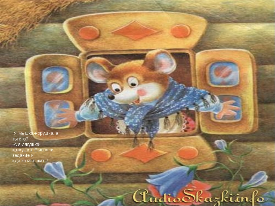 -Я мышка-норушка, а ты кто? -А я лягушка-квакушка. Выполни задание и иди ко м...
