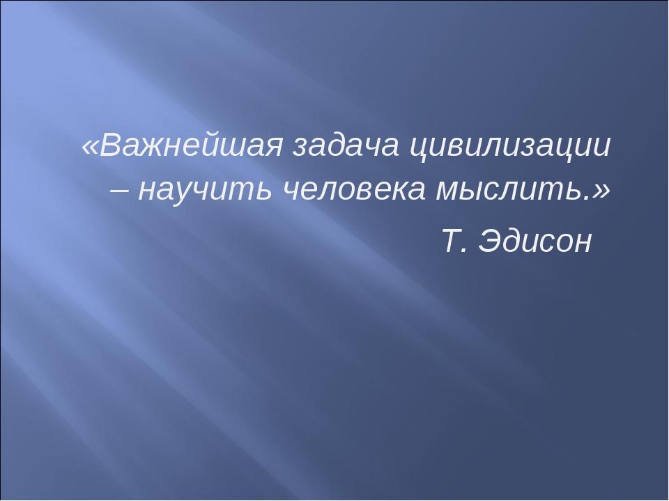 «Важнейшая задача цивилизации – научить человека мыслить.» Т. Эдисон