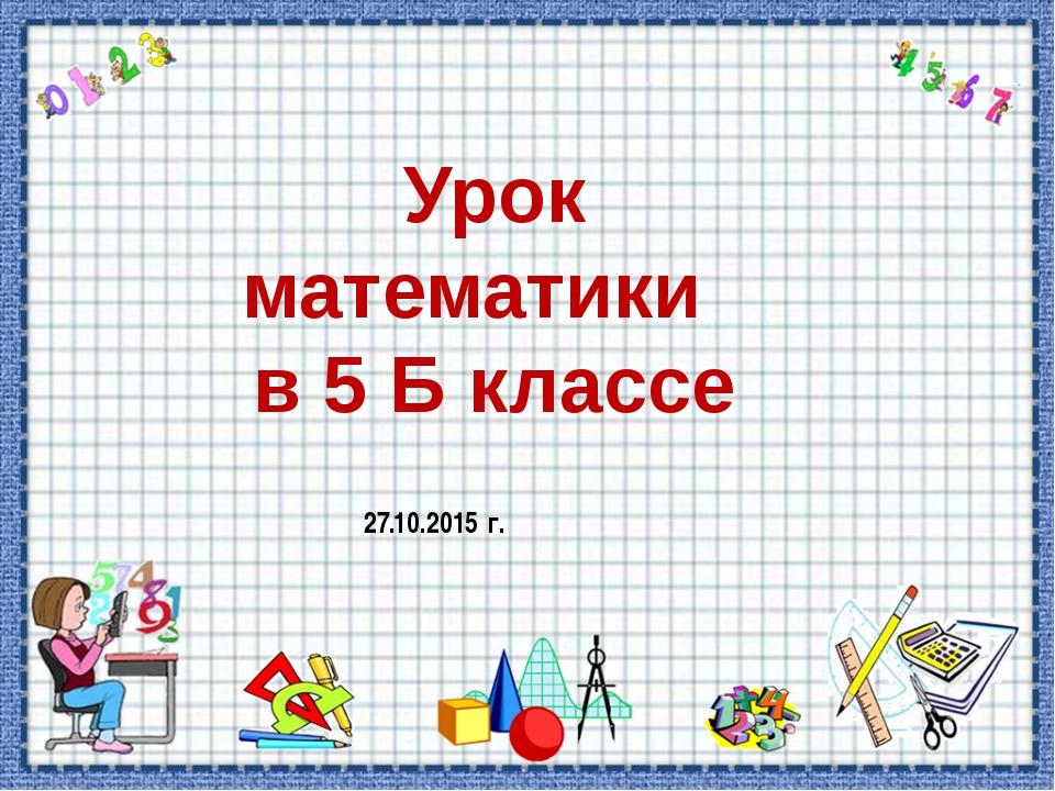 Урок математики в 5 Б классе 27.10.2015 г.