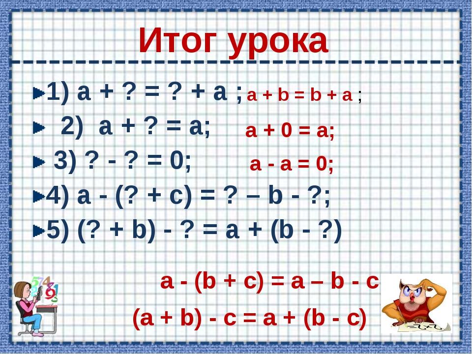 Итог урока 1) a + ? = ? + a ; 2) a + ? = a; 3) ? - ? = 0; 4) a - (? + c) = ?...