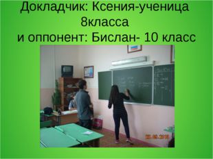 Докладчик: Ксения-ученица 8класса и оппонент: Бислан- 10 класс
