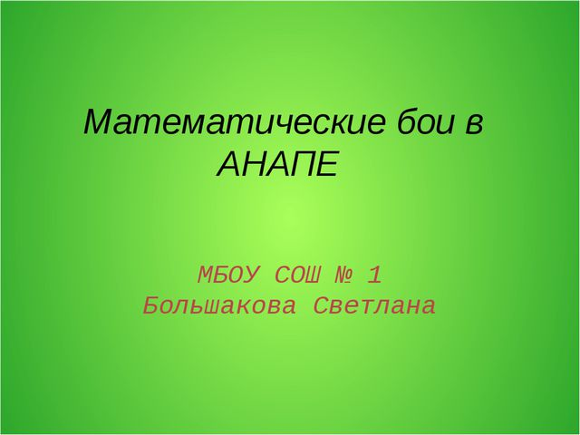 Математические бои в АНАПЕ МБОУ СОШ № 1 Большакова Светлана