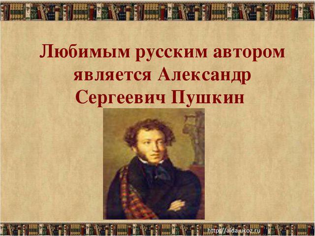 Любимым русским автором является Александр Сергеевич Пушкин