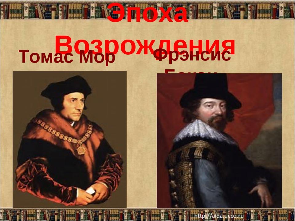 Эпоха Возрождения Томас Мор Фрэнсис Бэкон