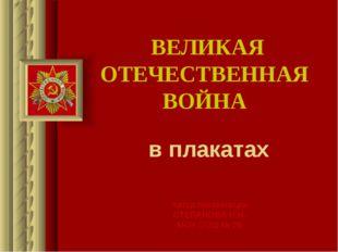 ВЕЛИКАЯ ОТЕЧЕСТВЕННАЯ ВОЙНА в плакатах Автор презентации СТЕПАНОВА Н.Н. МОУ С