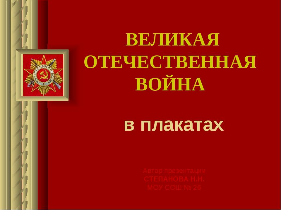 ВЕЛИКАЯ ОТЕЧЕСТВЕННАЯ ВОЙНА в плакатах Автор презентации СТЕПАНОВА Н.Н. МОУ С...