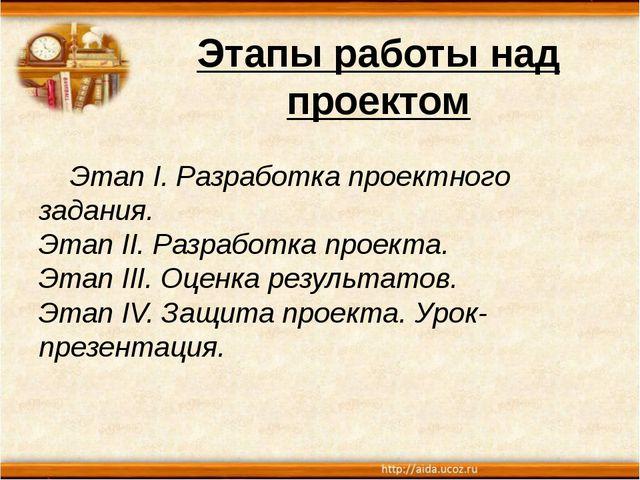 Этапы работы над проектом Этап I. Разработка проектного задания. Этап II. Раз...