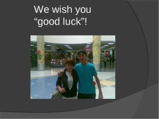 "We wish you ""good luck""!"