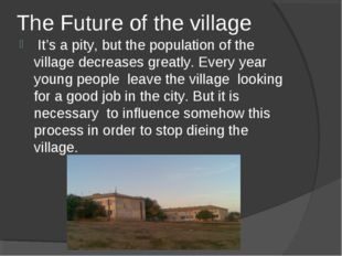 The Future of the village It's a pity, but the population of the village decr