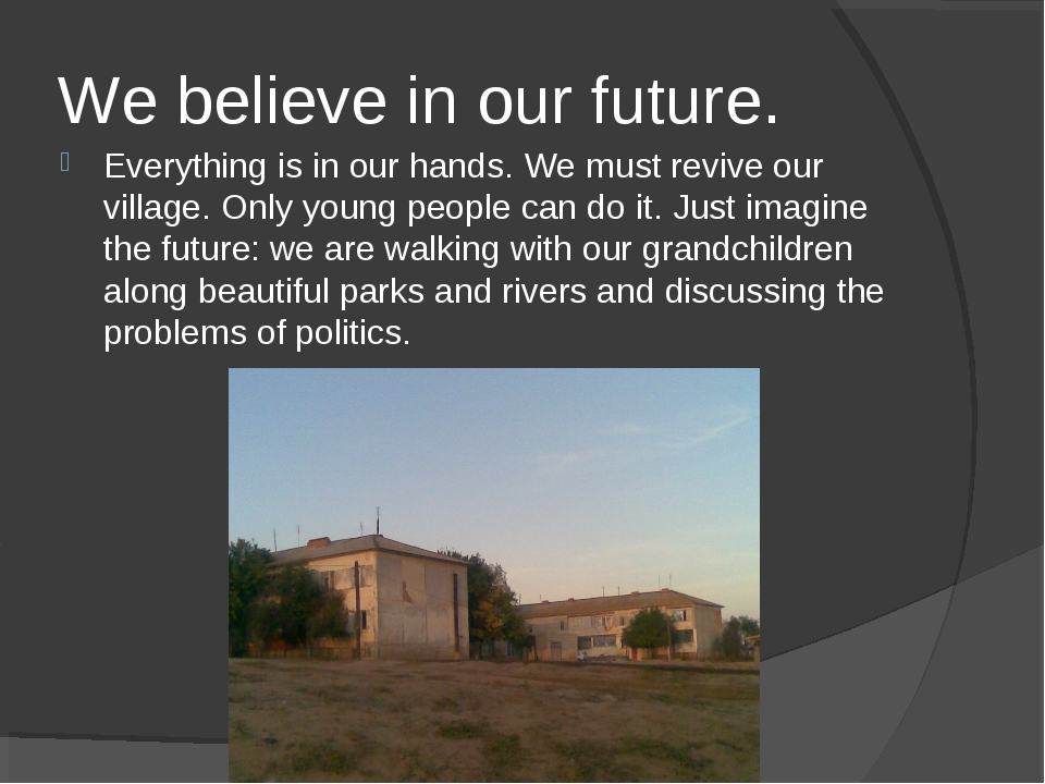 We believe in our future. Everything is in our hands. We must revive our vill...