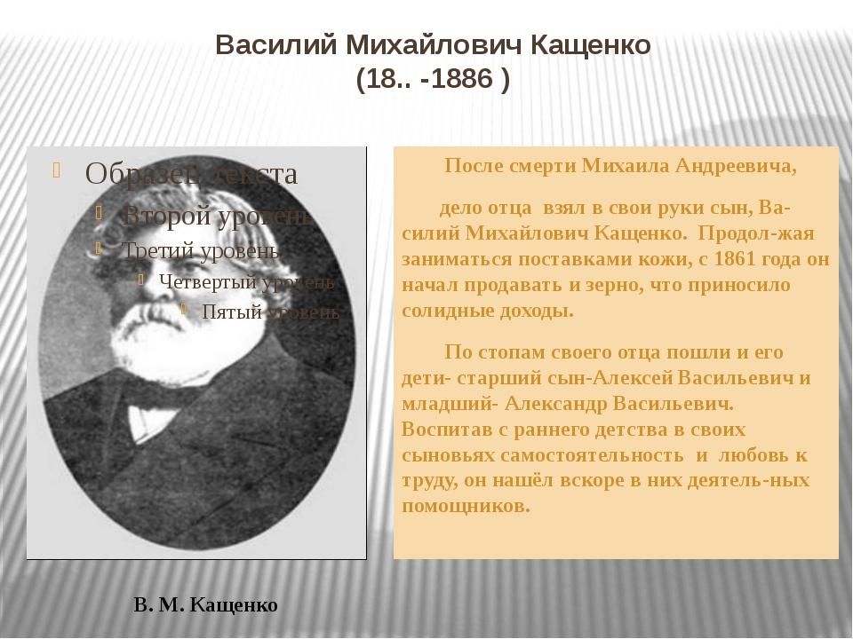 Василий Михайлович Кащенко (18.. -1886 ) После смерти Михаила Андреевича, дел...
