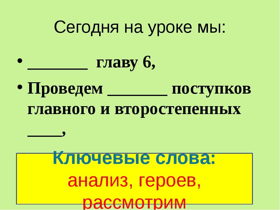 Сегодня на уроке мы: _______ главу 6, Проведем _______ поступков главного и в...