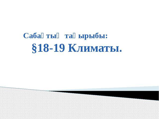Сабақтың тақырыбы: §18-19 Климаты.