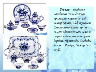 Гжель – название народного «сине-белого» промысла, керамический центр Росси