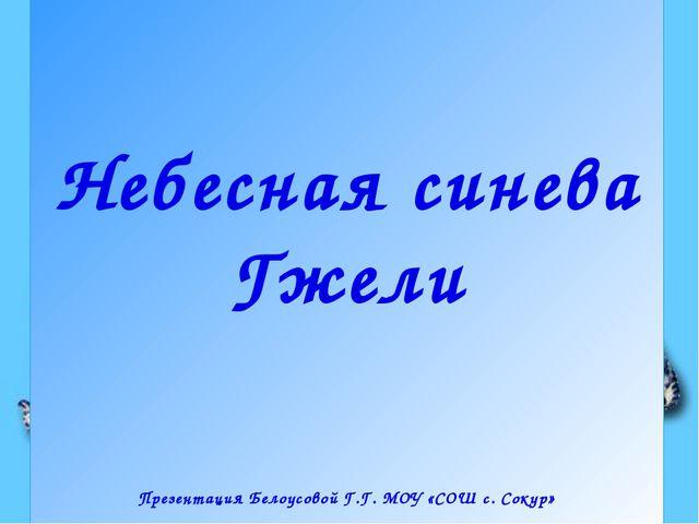 Небесная синева Гжели Презентация Белоусовой Г.Г. МОУ «СОШ с. Сокур»