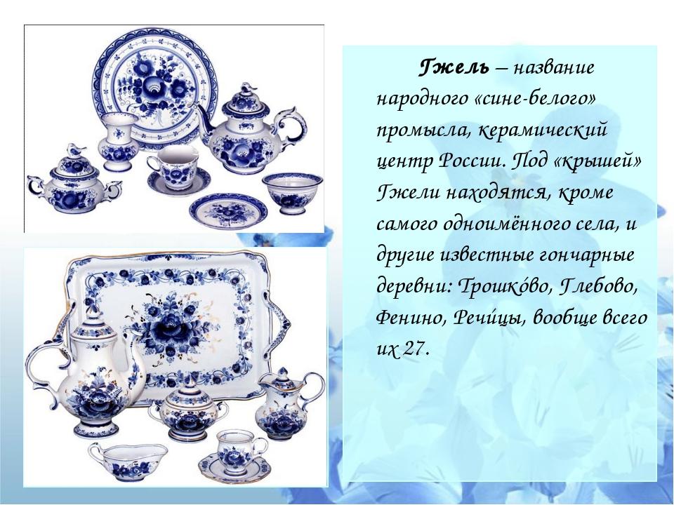 Гжель – название народного «сине-белого» промысла, керамический центр Росси...