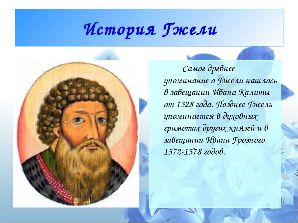 История Гжели Самое древнее упоминание о Гжели нашлось в завещании Ивана Ка...