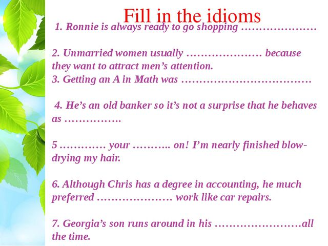 Fill in the idioms 1. Ronnie is always ready to go shopping ………………… 2. Unmarr...
