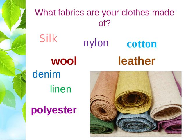 What fabrics are your clothes made of? Silk cotton nylon denim wool polyester...