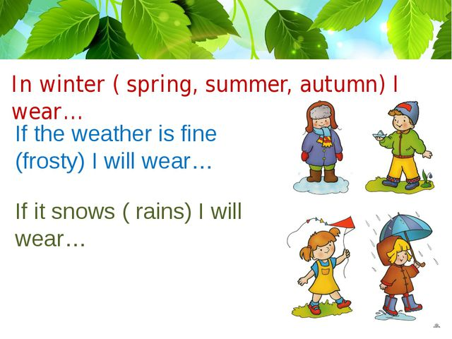 In winter ( spring, summer, autumn) I wear… If the weather is fine (frosty) I...