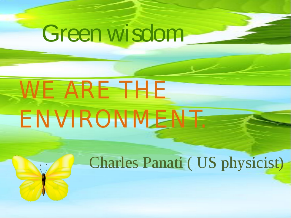 Green wisdom WE ARE THE ENVIRONMENT. Charles Panati ( US physicist) Charles P...
