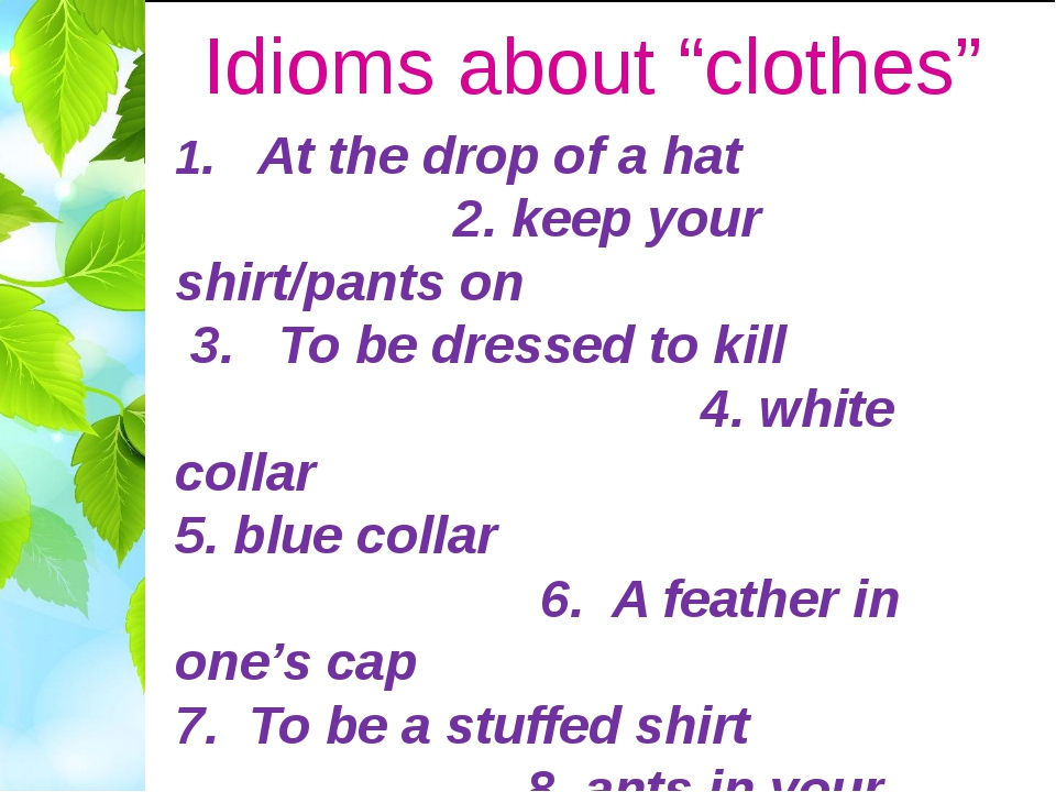"Idioms about ""clothes"" 1.   At the drop of a hat 2. keep your shirt/pants on ..."