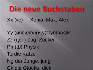 Xx (кс) Xenia, Max, Alex Yy (ипсилон(и,у)Gymnastik Zz (цет) Zug, Zucker Ph (ф