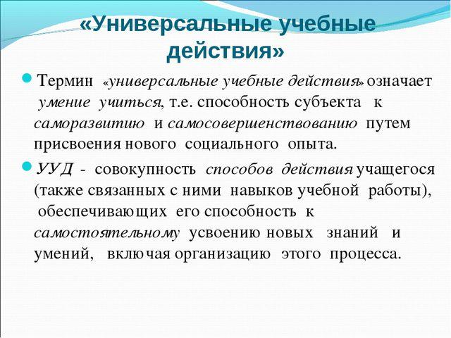 «Универсальные учебные действия» Термин «универсальные учебные действия» озн...