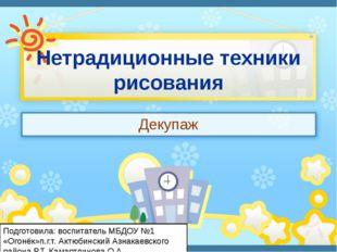 Нетрадиционные техники рисования Декупаж Подготовила: воспитатель МБДОУ №1 «О
