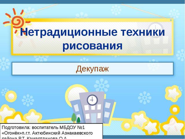 Нетрадиционные техники рисования Декупаж Подготовила: воспитатель МБДОУ №1 «О...
