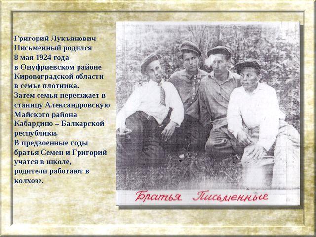 Григорий Лукъянович Письменный родился 8 мая 1924 года в Онуфриевском районе...